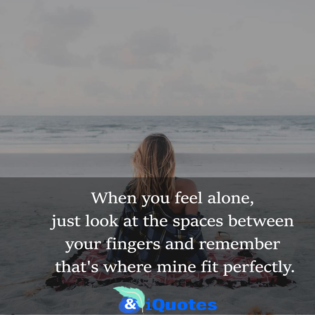 When you feel alone, just look at the spaces between your fingers and remember that's where mine fit perfectly.