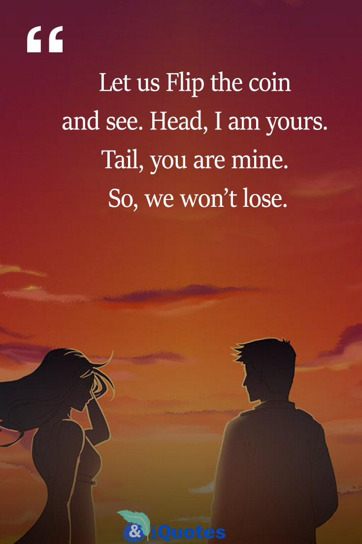 Let us Flip the coin and see. Head, I am yours. Tail, you are mine. So, we won't lose.