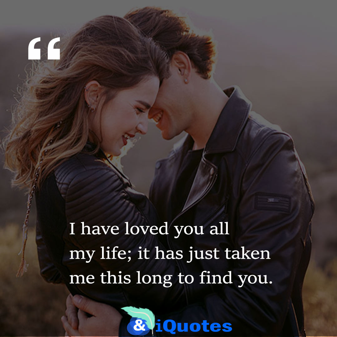 I have loved you all my life; it has just taken me this long to find you.