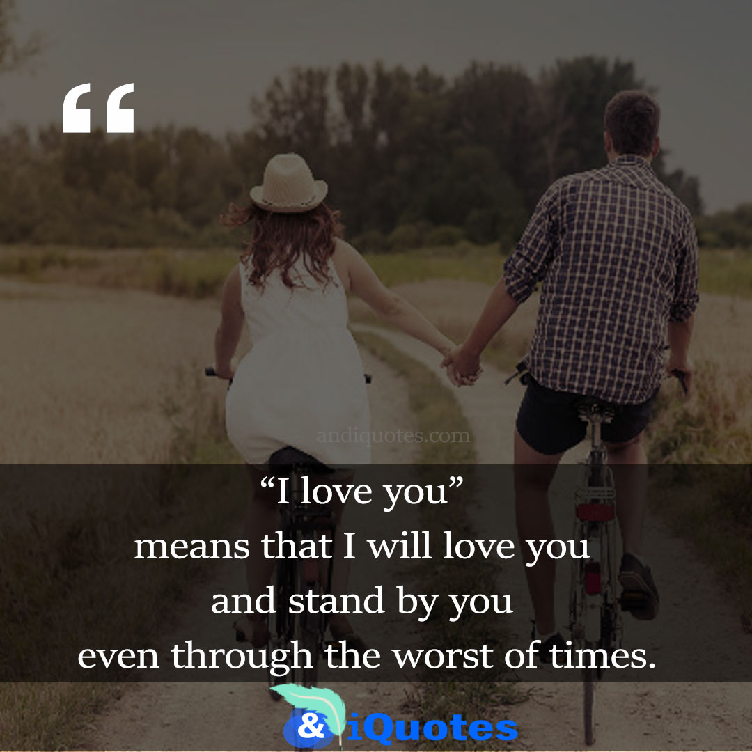 """""""I love you"""" means that I will love you and stand by you even through the worst of times."""