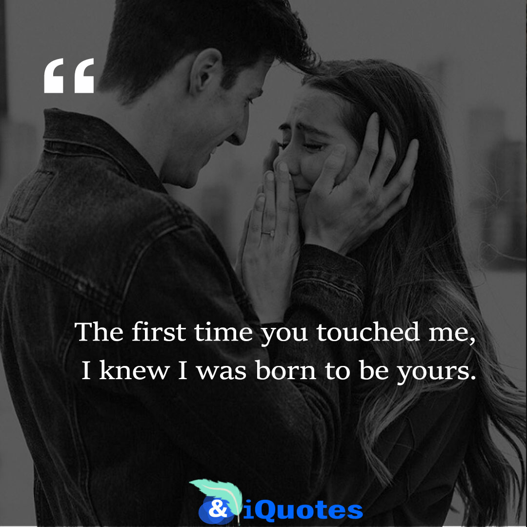 The first time you touched me, I knew I was born to be yours.