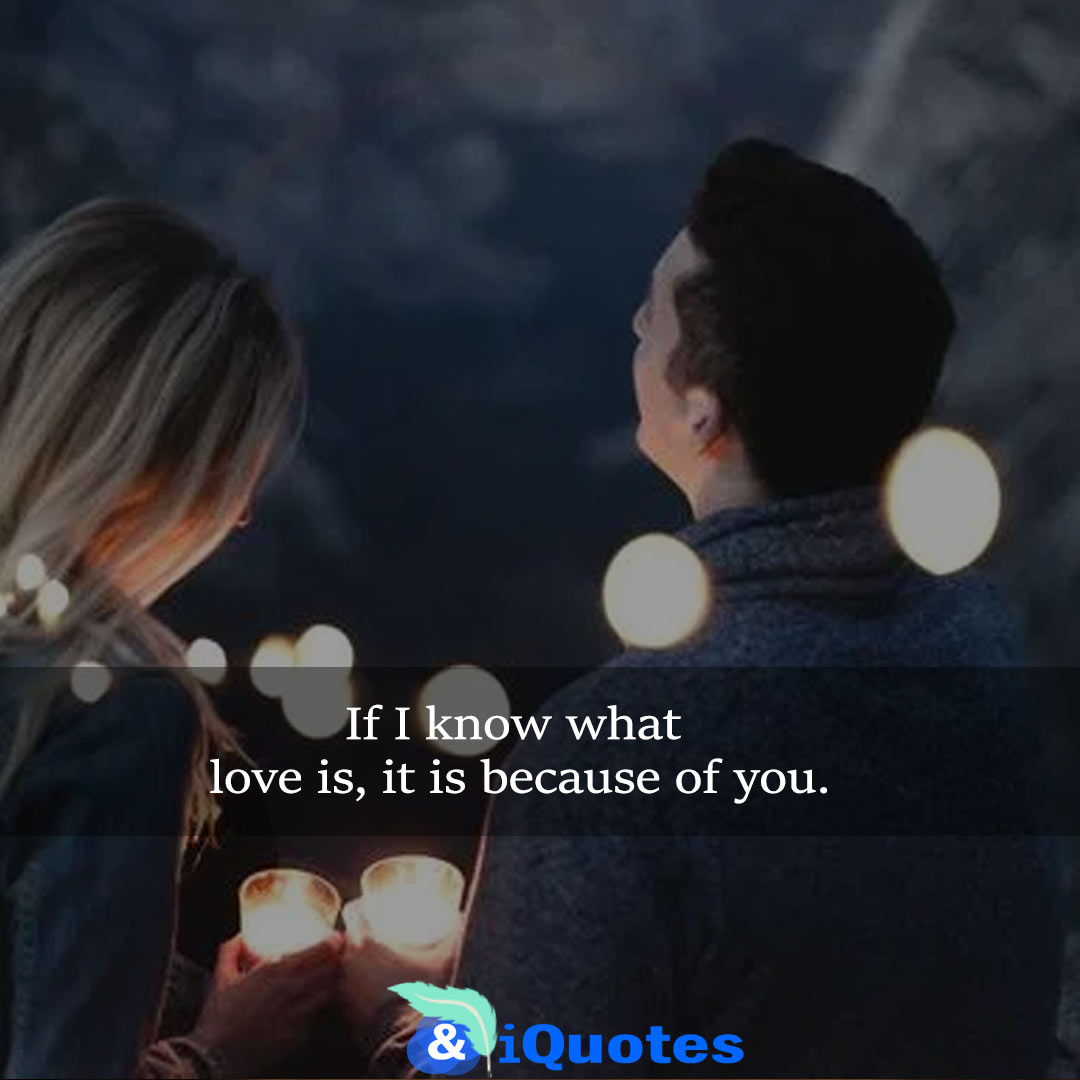 If I know what love is, it is because of you.