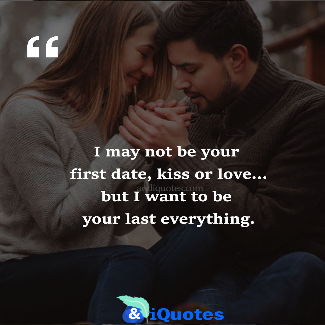 I may not be your first date, kiss or love…but I want to be your last everything.