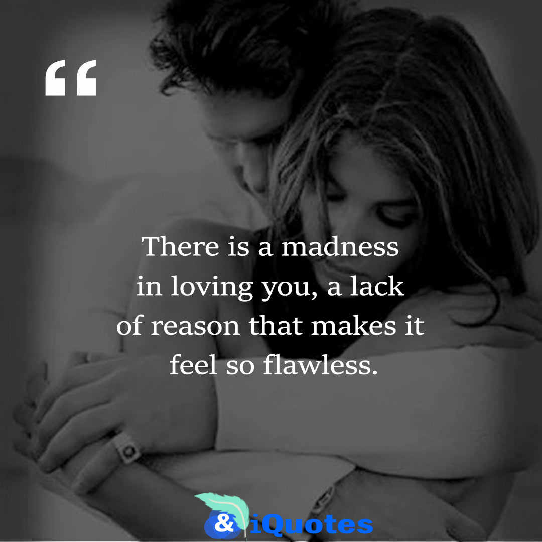 There is a madness in loving you, a lack of reason that makes it feel so flawless.