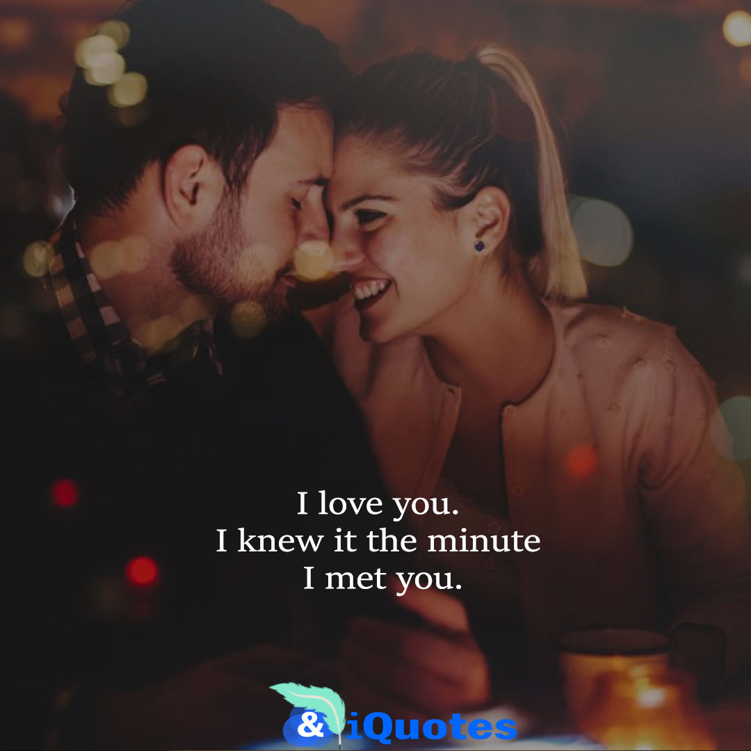 I love you. I knew it the minute I met you.
