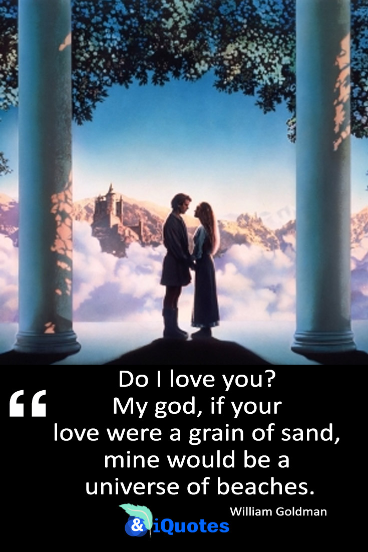 Do I love you? My god, if your love were a grain of sand, mine would be a universe of beaches.